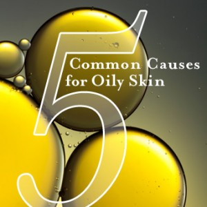 5 Common Causes for Oily Skin
