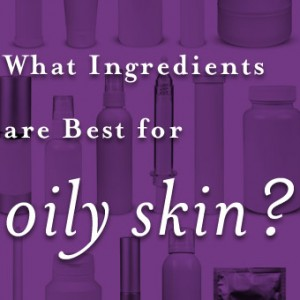 What Ingredients are Best for Oily Skin?