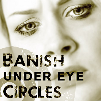 Banish Under Eye Circles