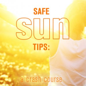 Safe Sun Tips: A Crash Course