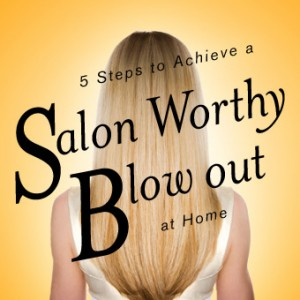 5 Steps to Achieve a Salon Worthy Blow Out at Home