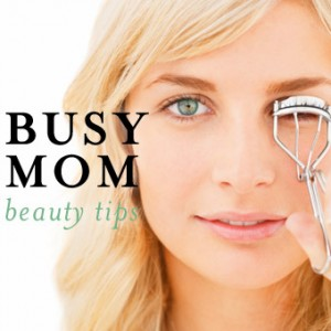 Busy Mom Beauty Tips