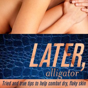 Later, Alligator: Tried and True Tips to Help Combat Dry Skin